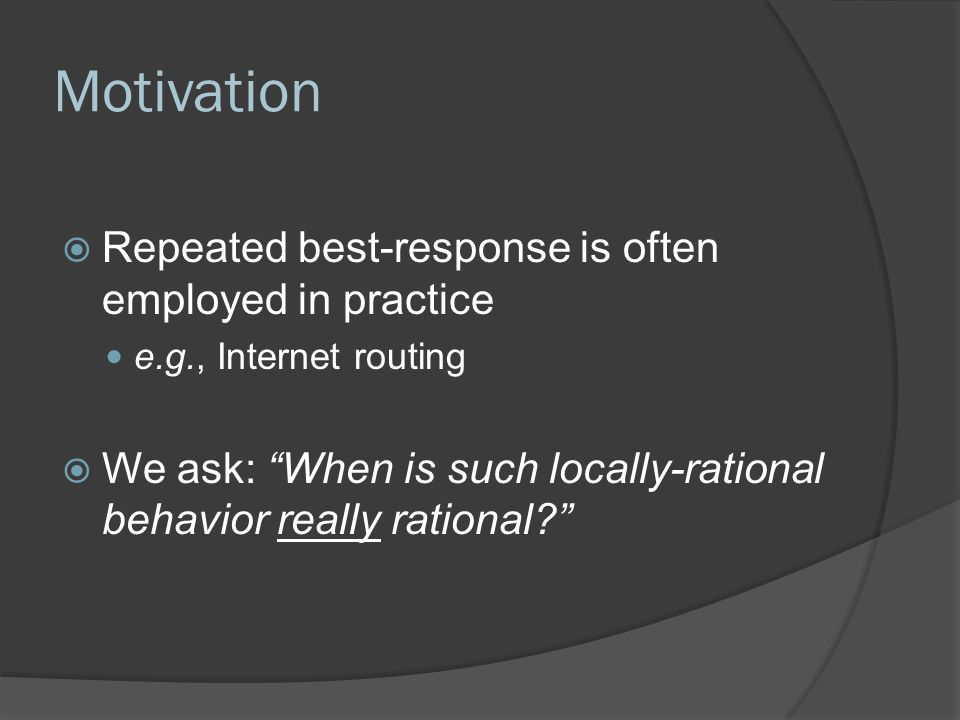 Motivation  Repeated best-response is often employed in practice e.g., Internet routing  We ask: When is such locally-rational behavior really rational