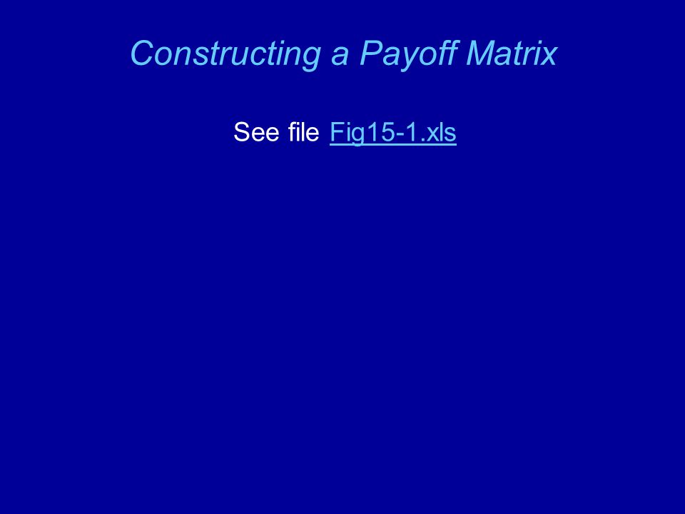Constructing a Payoff Matrix See file Fig15-1.xlsFig15-1.xls