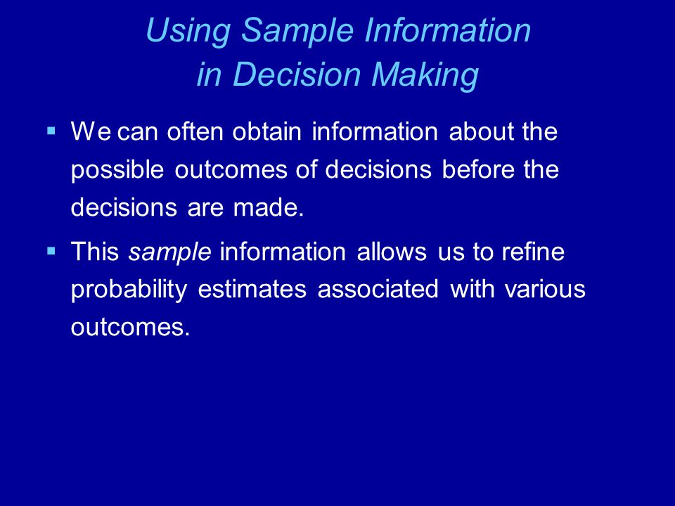 Using Sample Information in Decision Making  We can often obtain information about the possible outcomes of decisions before the decisions are made.