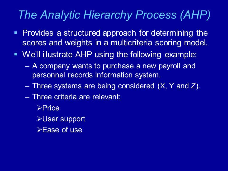 The Analytic Hierarchy Process (AHP)  Provides a structured approach for determining the scores and weights in a multicriteria scoring model.