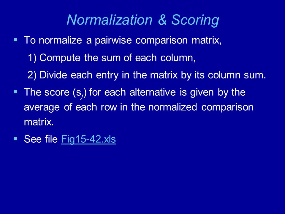 Normalization & Scoring  To normalize a pairwise comparison matrix, 1) Compute the sum of each column, 2) Divide each entry in the matrix by its column sum.