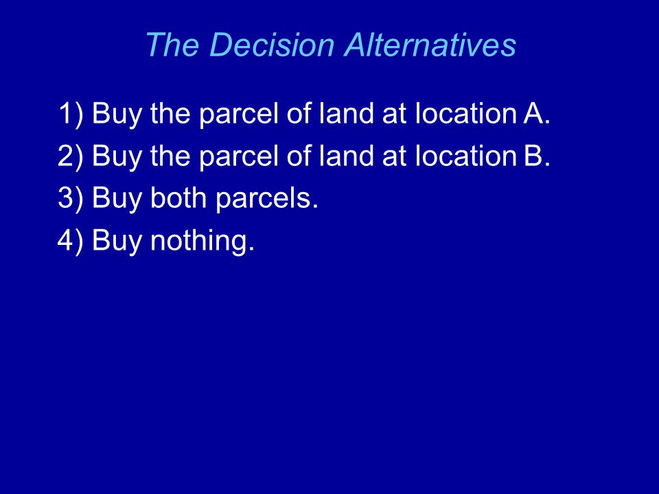 The Decision Alternatives 1) Buy the parcel of land at location A.