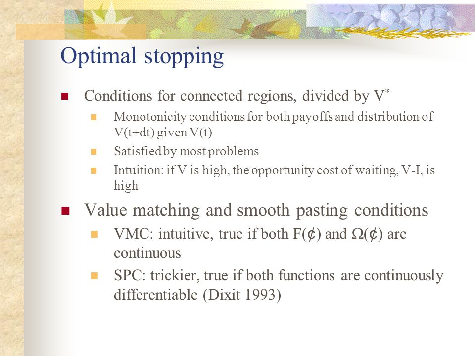 Optimal stopping Conditions for connected regions, divided by V * Monotonicity conditions for both payoffs and distribution of V(t+dt) given V(t) Satisfied by most problems Intuition: if V is high, the opportunity cost of waiting, V-I, is high Value matching and smooth pasting conditions VMC: intuitive, true if both F( ¢ ) and  ( ¢ ) are continuous SPC: trickier, true if both functions are continuously differentiable (Dixit 1993)