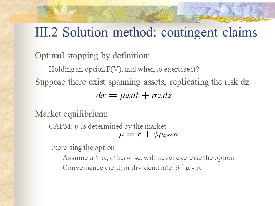 III.2 Solution method: contingent claims Optimal stopping by definition: Holding an option F(V), and when to exercise it.