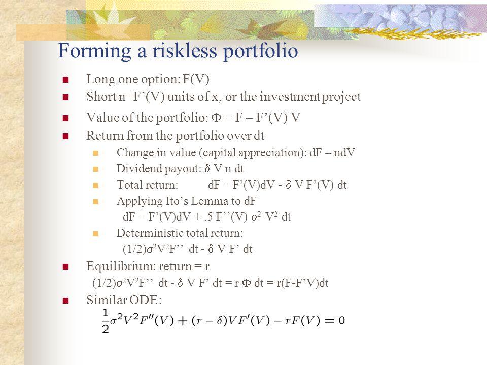 Forming a riskless portfolio Long one option: F(V) Short n=F'(V) units of x, or the investment project Value of the portfolio:  = F – F'(V) V Return from the portfolio over dt Change in value (capital appreciation): dF – ndV Dividend payout:  V n dt Total return:dF – F'(V)dV -  V F'(V) dt Applying Ito's Lemma to dF dF = F'(V)dV +.5 F''(V)  2 V 2 dt Deterministic total return: (1/2)  2 V 2 F'' dt -  V F' dt Equilibrium: return = r (1/2)  2 V 2 F'' dt -  V F' dt = r  dt = r(F-F'V)dt Similar ODE: