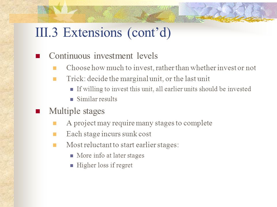 III.3 Extensions (cont'd) Continuous investment levels Choose how much to invest, rather than whether invest or not Trick: decide the marginal unit, or the last unit If willing to invest this unit, all earlier units should be invested Similar results Multiple stages A project may require many stages to complete Each stage incurs sunk cost Most reluctant to start earlier stages: More info at later stages Higher loss if regret