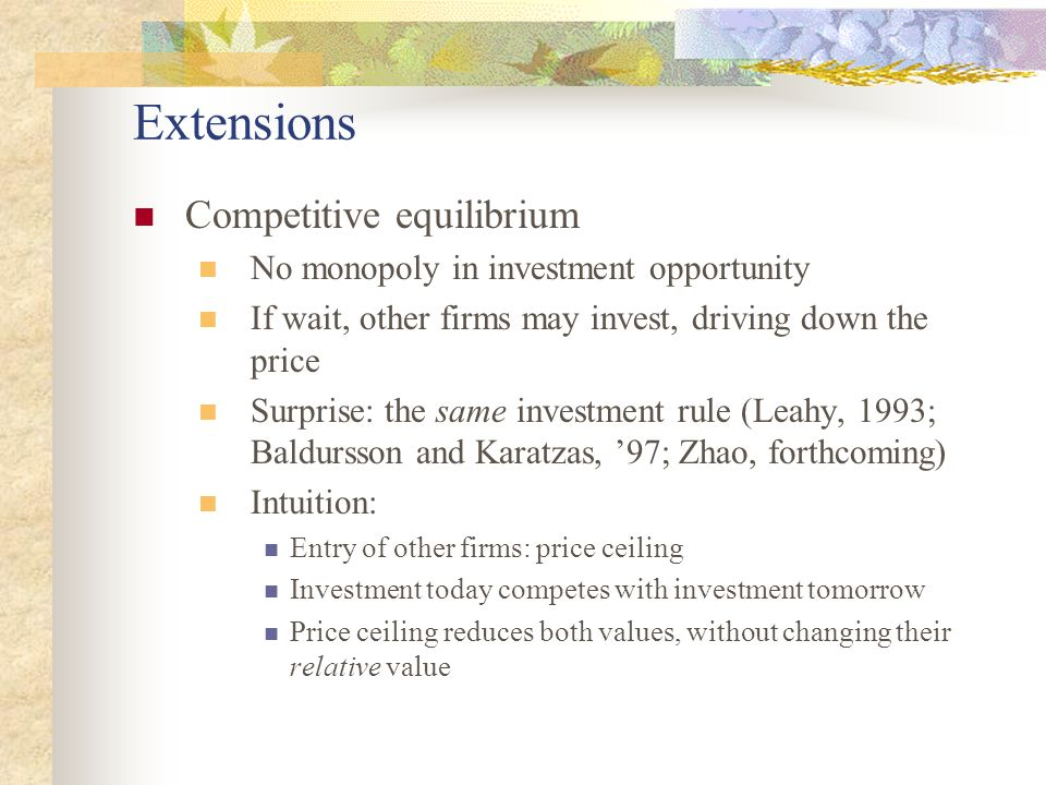 Extensions Competitive equilibrium No monopoly in investment opportunity If wait, other firms may invest, driving down the price Surprise: the same investment rule (Leahy, 1993; Baldursson and Karatzas, '97; Zhao, forthcoming) Intuition: Entry of other firms: price ceiling Investment today competes with investment tomorrow Price ceiling reduces both values, without changing their relative value