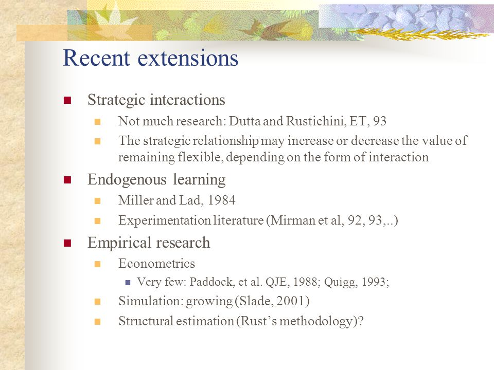 Recent extensions Strategic interactions Not much research: Dutta and Rustichini, ET, 93 The strategic relationship may increase or decrease the value
