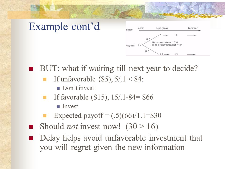 Example cont'd BUT: what if waiting till next year to decide? If unfavorable ($5), 5/.1 < 84: Don't invest! If favorable ($15), 15/.1-84= $66 Invest E