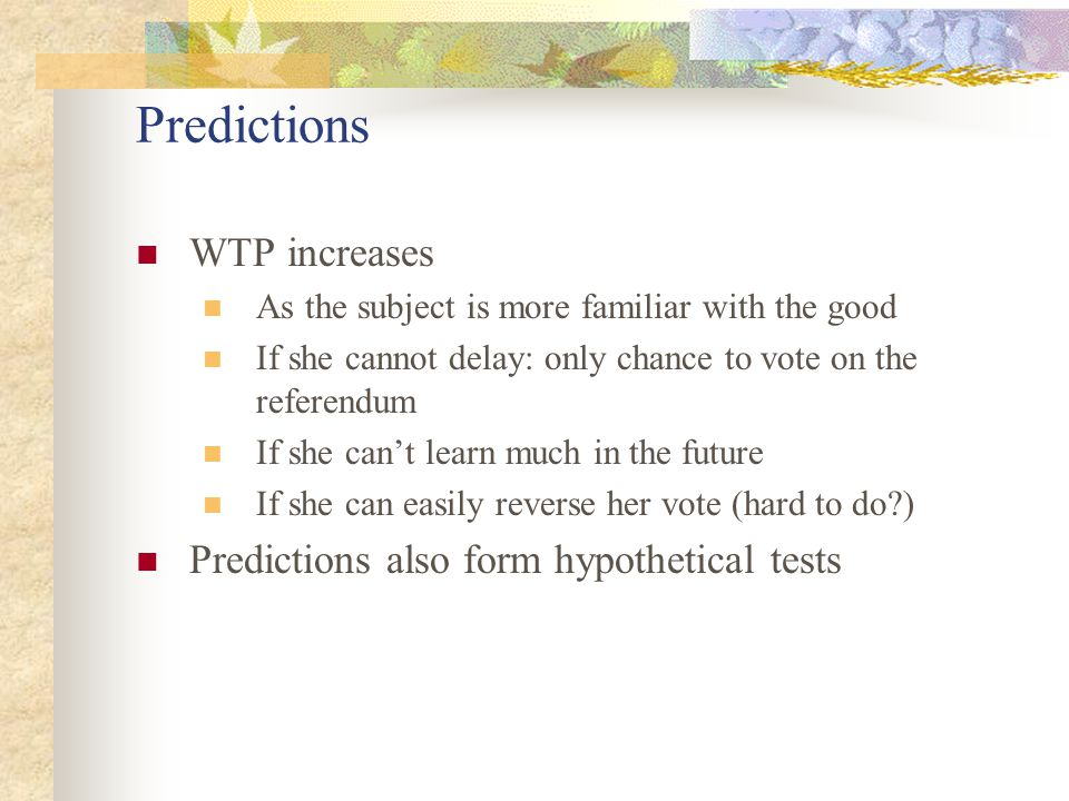 Predictions WTP increases As the subject is more familiar with the good If she cannot delay: only chance to vote on the referendum If she can't learn much in the future If she can easily reverse her vote (hard to do ) Predictions also form hypothetical tests