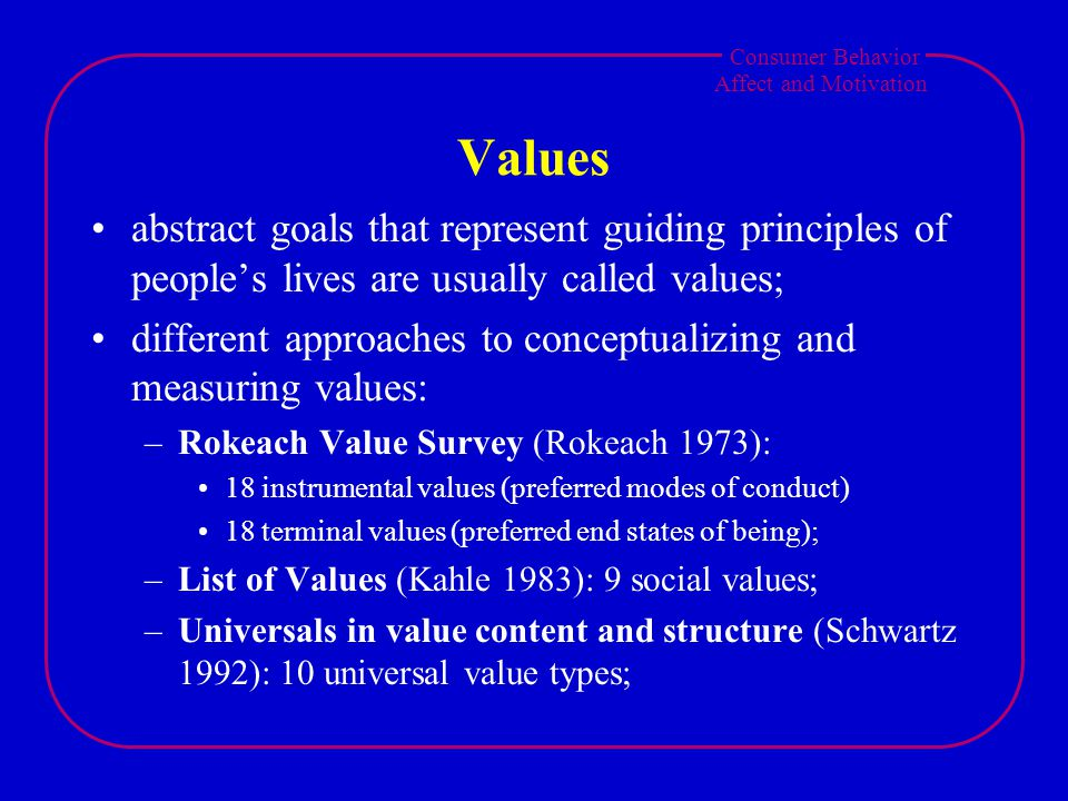 Consumer Behavior Affect and Motivation Values abstract goals that represent guiding principles of people's lives are usually called values; different approaches to conceptualizing and measuring values: –Rokeach Value Survey (Rokeach 1973): 18 instrumental values (preferred modes of conduct) 18 terminal values (preferred end states of being); –List of Values (Kahle 1983): 9 social values; –Universals in value content and structure (Schwartz 1992): 10 universal value types;