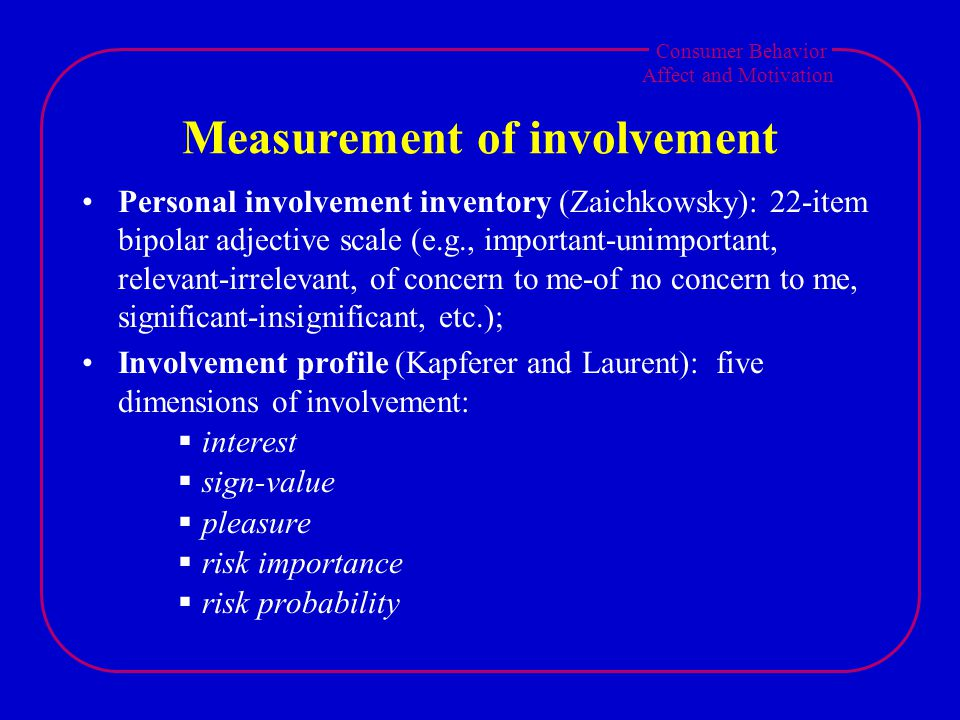 Consumer Behavior Affect and Motivation Measurement of involvement Personal involvement inventory (Zaichkowsky): 22-item bipolar adjective scale (e.g., important-unimportant, relevant-irrelevant, of concern to me-of no concern to me, significant-insignificant, etc.); Involvement profile (Kapferer and Laurent): five dimensions of involvement:  interest  sign-value  pleasure  risk importance  risk probability