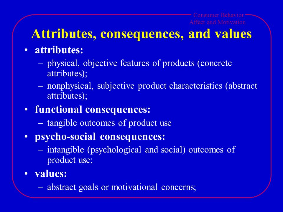 Consumer Behavior Affect and Motivation Attributes, consequences, and values attributes: –physical, objective features of products (concrete attributes); –nonphysical, subjective product characteristics (abstract attributes); functional consequences: –tangible outcomes of product use psycho-social consequences: –intangible (psychological and social) outcomes of product use; values: –abstract goals or motivational concerns;