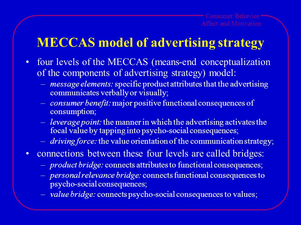 Consumer Behavior Affect and Motivation MECCAS model of advertising strategy four levels of the MECCAS (means-end conceptualization of the components of advertising strategy) model: –message elements: specific product attributes that the advertising communicates verbally or visually; –consumer benefit: major positive functional consequences of consumption; –leverage point: the manner in which the advertising activates the focal value by tapping into psycho-social consequences; –driving force: the value orientation of the communication strategy; connections between these four levels are called bridges: –product bridge: connects attributes to functional consequences; –personal relevance bridge: connects functional consequences to psycho-social consequences; –value bridge: connects psycho-social consequences to values;