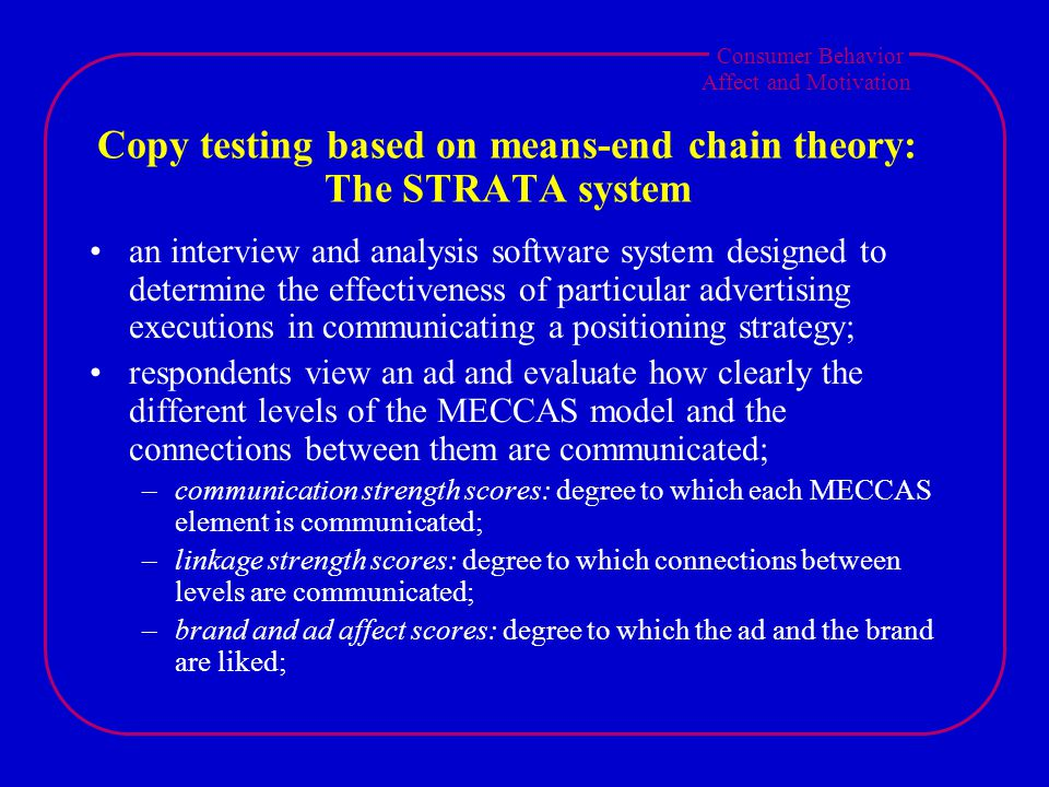 Consumer Behavior Affect and Motivation Copy testing based on means-end chain theory: The STRATA system an interview and analysis software system designed to determine the effectiveness of particular advertising executions in communicating a positioning strategy; respondents view an ad and evaluate how clearly the different levels of the MECCAS model and the connections between them are communicated; –communication strength scores: degree to which each MECCAS element is communicated; –linkage strength scores: degree to which connections between levels are communicated; –brand and ad affect scores: degree to which the ad and the brand are liked;