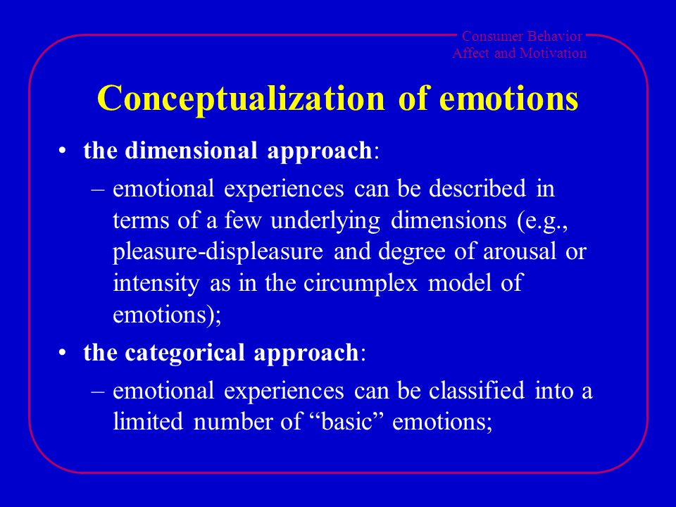 Consumer Behavior Affect and Motivation Conceptualization of emotions the dimensional approach: –emotional experiences can be described in terms of a few underlying dimensions (e.g., pleasure-displeasure and degree of arousal or intensity as in the circumplex model of emotions); the categorical approach: –emotional experiences can be classified into a limited number of basic emotions;