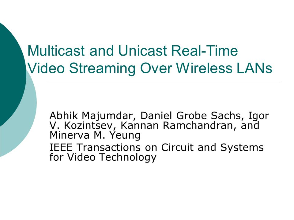 Multicast and Unicast Real-Time Video Streaming Over Wireless LANs Abhik Majumdar, Daniel Grobe Sachs, Igor V. Kozintsev, Kannan Ramchandran, and Mine