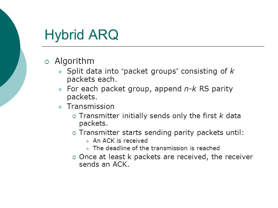 "Hybrid ARQ  Algorithm Split data into "" packet groups "" consisting of k packets each. For each packet group, append n-k RS parity packets. Transmissi"