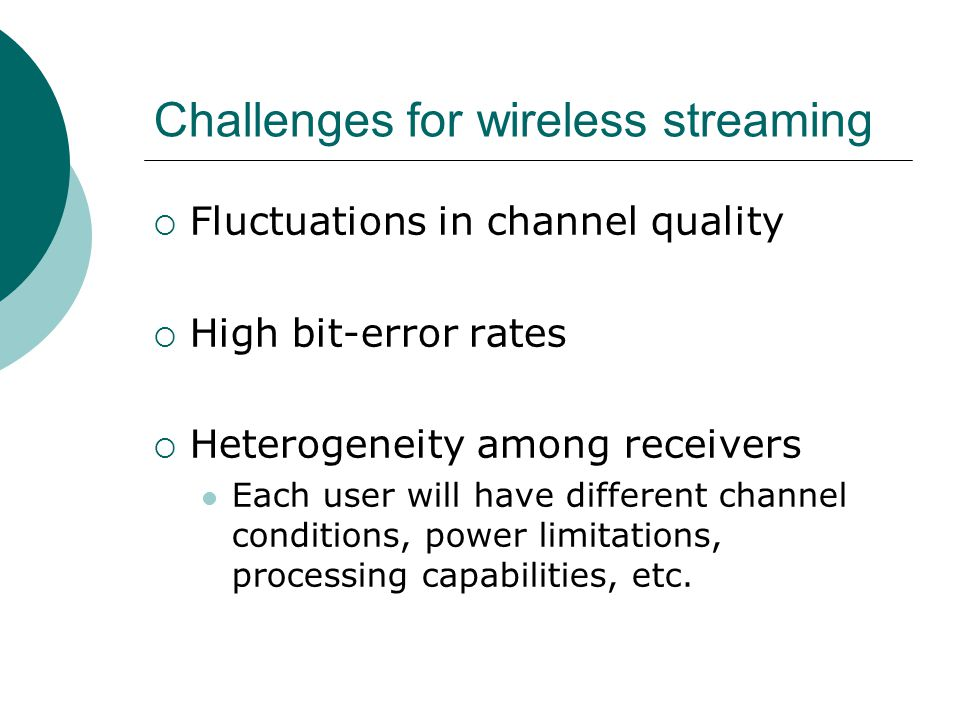 Challenges for wireless streaming  Fluctuations in channel quality  High bit-error rates  Heterogeneity among receivers Each user will have differe
