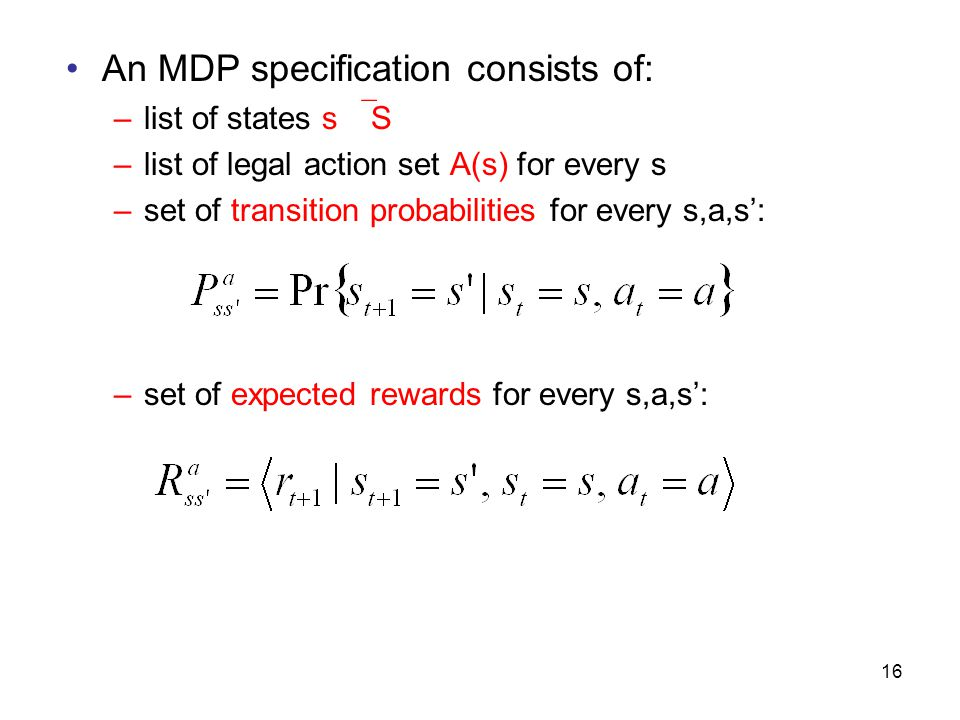 17 Given an MDP specification: –Agent learns a policy  : deterministic policy  (s) = action to take in state s non-deterministic policy  (s,a) = probability of choosing action a in state s –Agent's objective is to learn the policy that maximizes expected value of return R t – Value Function associated with a policy tells us how good the policy is.