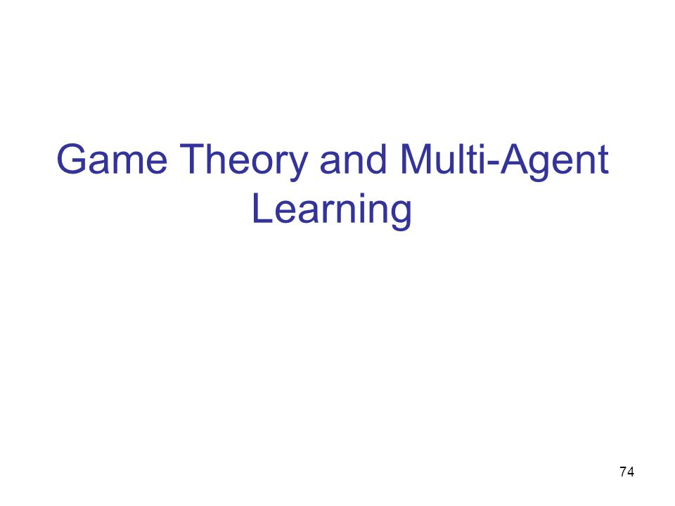 75 Outline  Description of the problem  Tools and concepts from RL & game theory  Naïve approaches to multi-agent learning  ordinary single-agent RL  evolutionary game theory  Sophisticated approaches  minimax-Q, FriendOrFoe-Q (Littman),  tinkering with learning rates: WoLF (Bowling), strategic teaching (Camerer)  Challenges and Opportunities