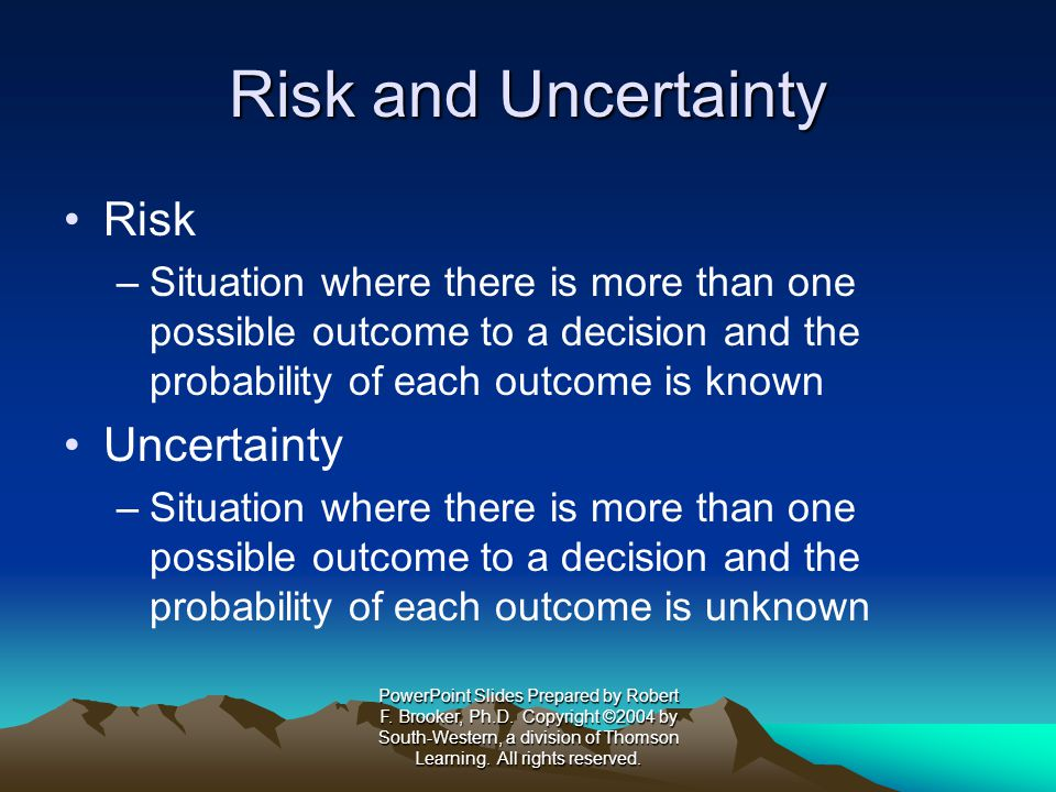 Risk and Uncertainty Risk –Situation where there is more than one possible outcome to a decision and the probability of each outcome is known Uncertainty –Situation where there is more than one possible outcome to a decision and the probability of each outcome is unknown PowerPoint Slides Prepared by Robert F.