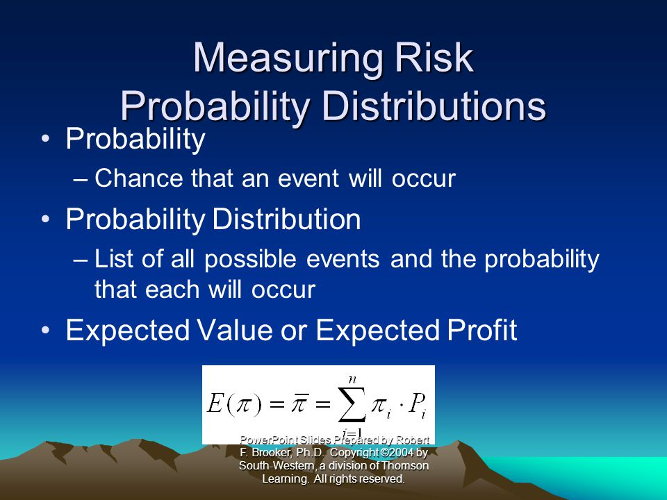Measuring Risk Probability Distributions Probability –Chance that an event will occur Probability Distribution –List of all possible events and the probability that each will occur Expected Value or Expected Profit PowerPoint Slides Prepared by Robert F.