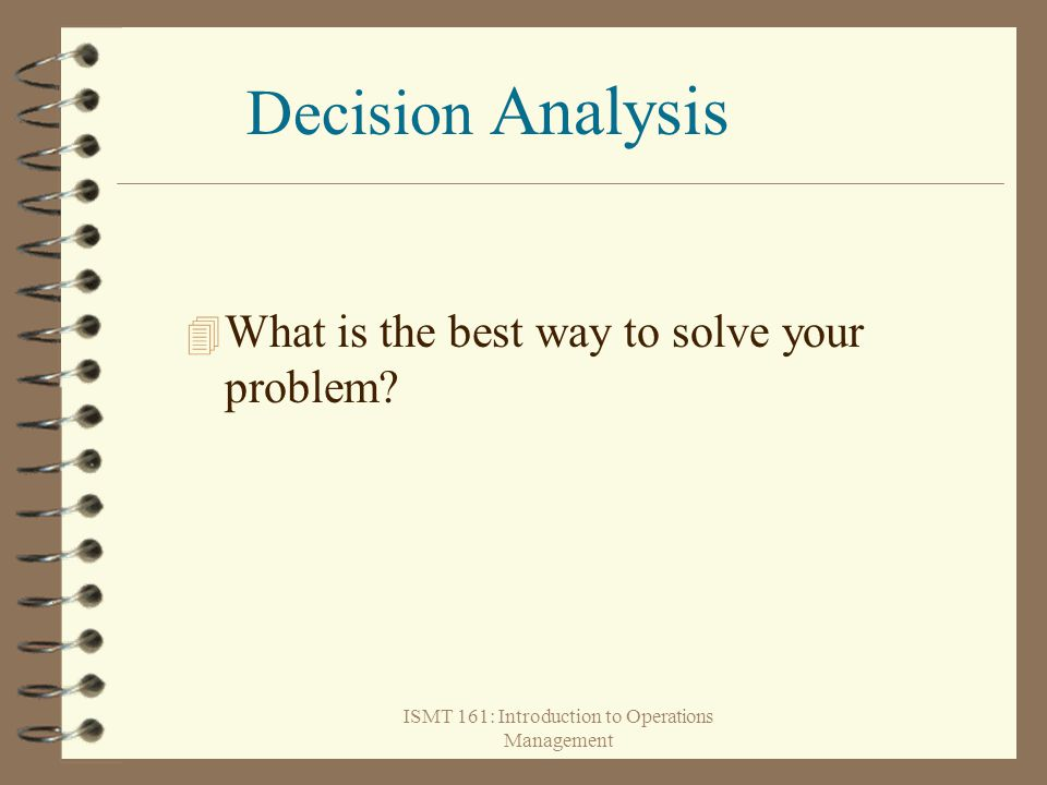 ISMT 161: Introduction to Operations Management 4 What is the best way to solve your problem? Decision Analysis