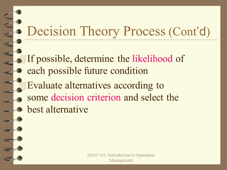 ISMT 161: Introduction to Operations Management Decision Theory Process (Cont 'd )  If possible, determine the likelihood of each possible future con