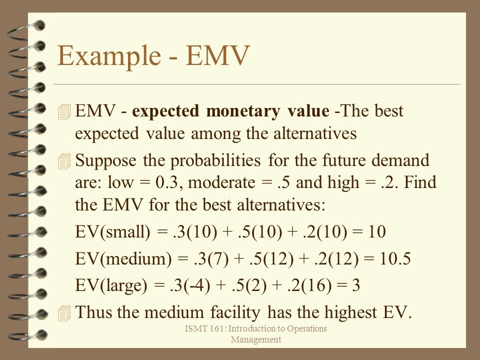 ISMT 161: Introduction to Operations Management Example - EMV 4 EMV - expected monetary value -The best expected value among the alternatives 4 Suppos