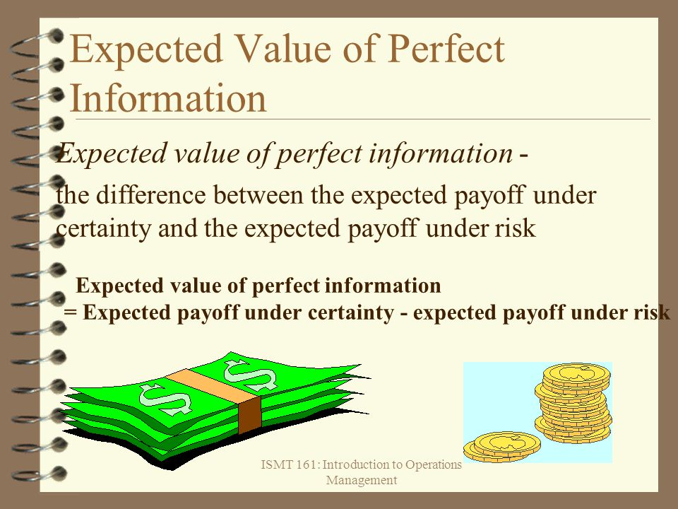 ISMT 161: Introduction to Operations Management Expected Value of Perfect Information Expected value of perfect information - the difference between t