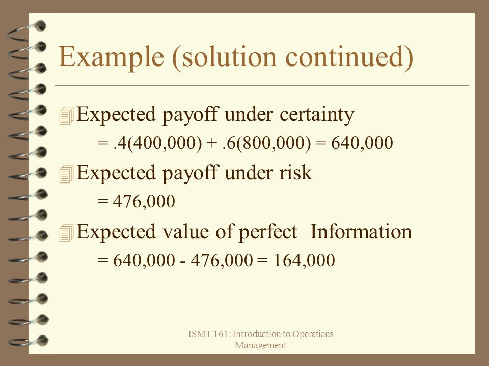 ISMT 161: Introduction to Operations Management Example (solution continued) 4 Expected payoff under certainty =.4(400,000) +.6(800,000) = 640,000 4 E