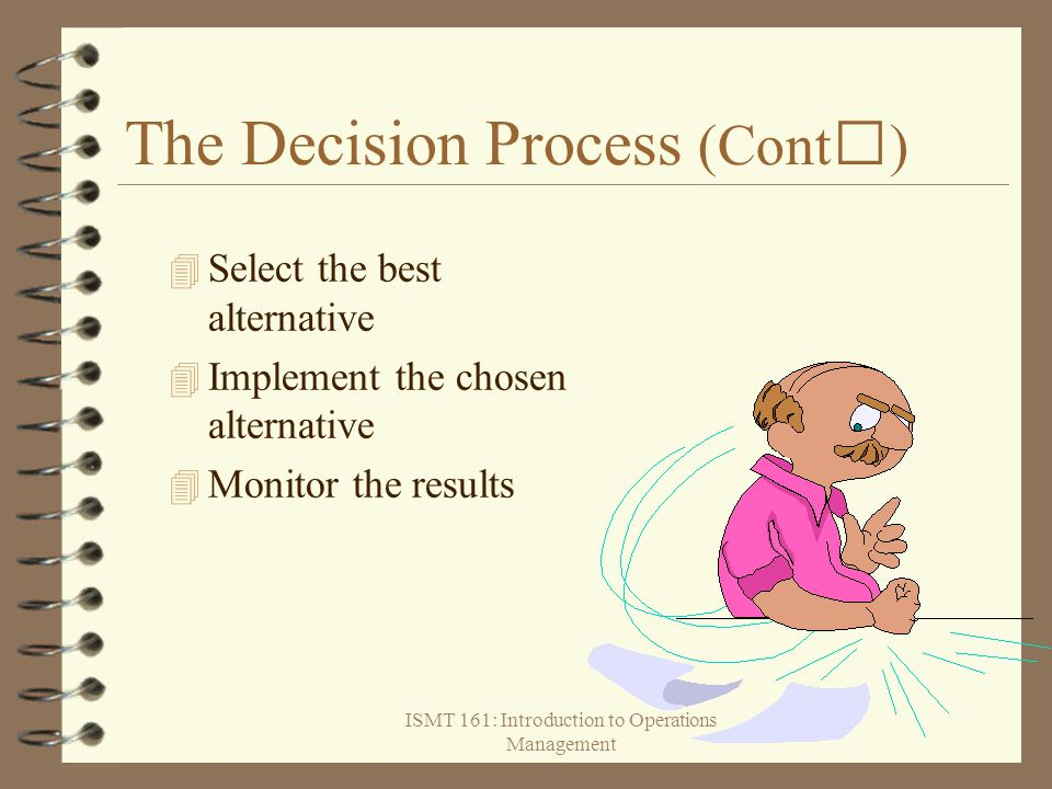 ISMT 161: Introduction to Operations Management The Decision Process (Cont)  Select the best alternative  Implement the chosen alternative 4 Monitor