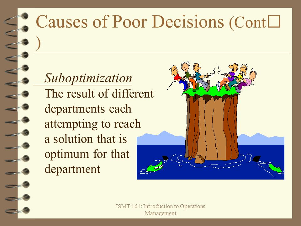 ISMT 161: Introduction to Operations Management Causes of Poor Decisions (Cont ) Suboptimization The result of different departments each attempting t