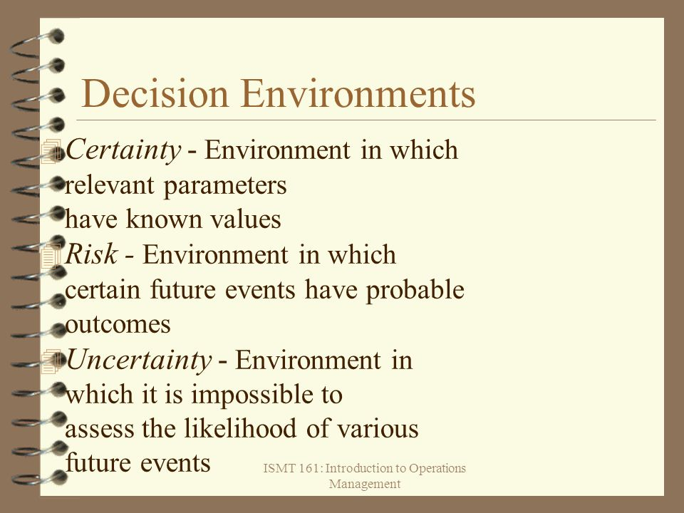 ISMT 161: Introduction to Operations Management Decision Environments  Certainty - Environment in which relevant parameters have known values 4 Risk
