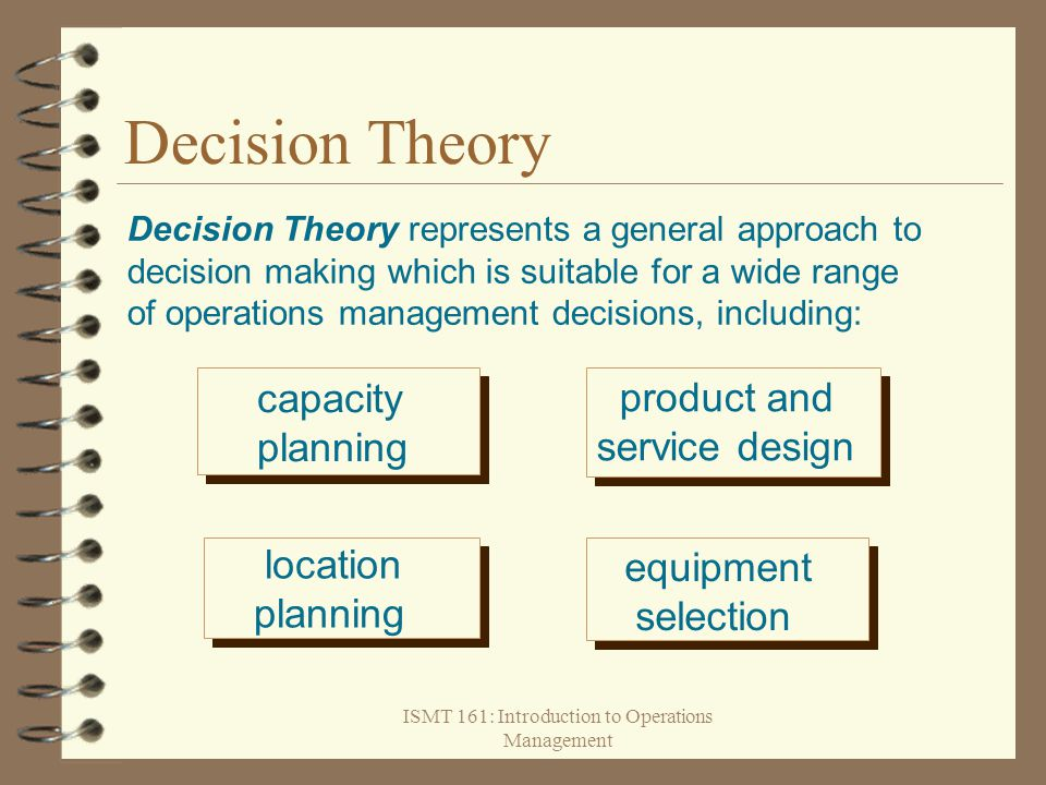ISMT 161: Introduction to Operations Management Decision Theory Decision Theory represents a general approach to decision making which is suitable for