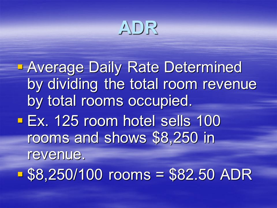 ADR  Average Daily Rate Determined by dividing the total room revenue by total rooms occupied.