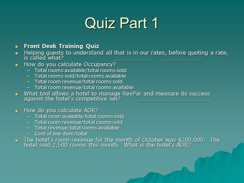 Quiz Part 1  Front Desk Training Quiz  Helping guests to understand all that is in our rates, before quoting a rate, is called what ____________ ____________  How do you calculate Occupancy.