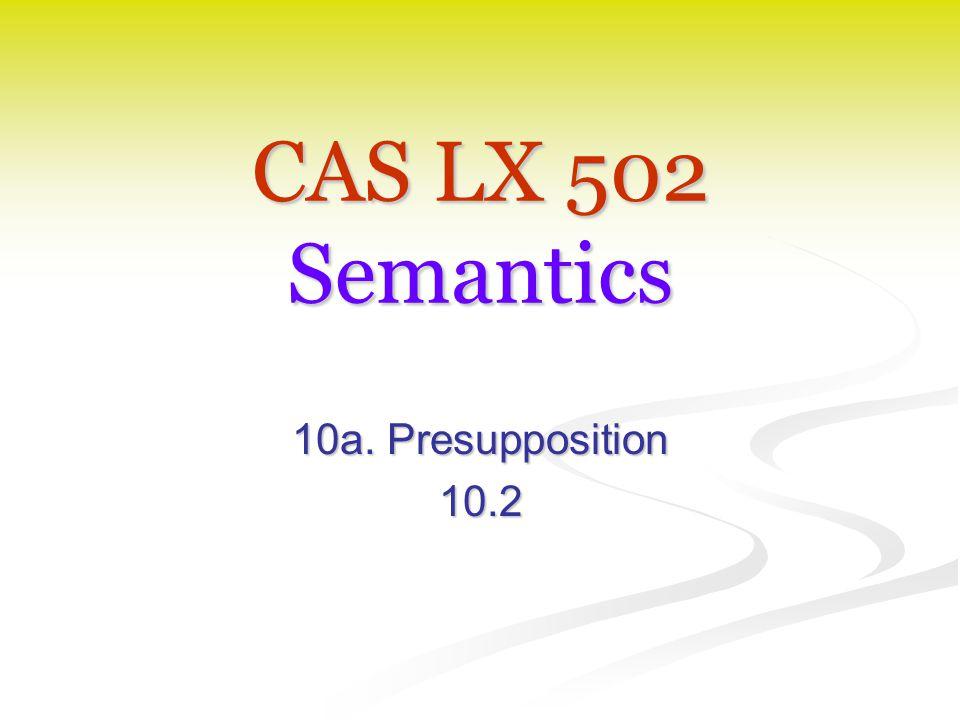 CAS LX 502 Semantics 10a. Presupposition 10.2
