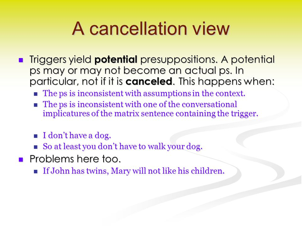 A cancellation view Triggers yield potential presuppositions. A potential ps may or may not become an actual ps. In particular, not if it is canceled.