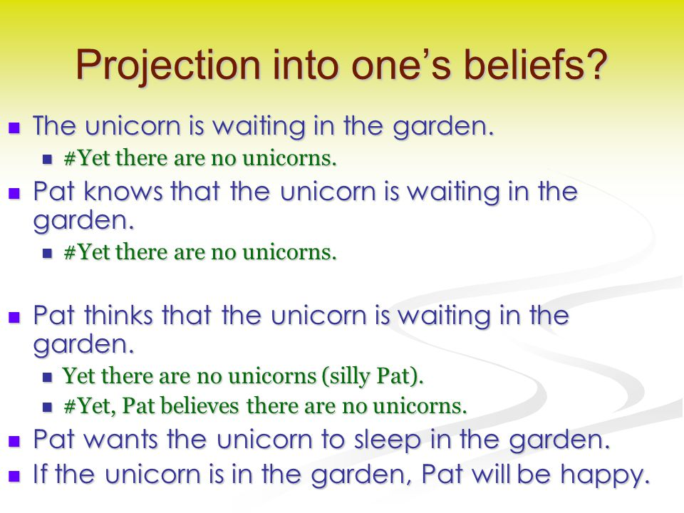 Projection into one's beliefs? The unicorn is waiting in the garden. The unicorn is waiting in the garden. #Yet there are no unicorns. #Yet there are