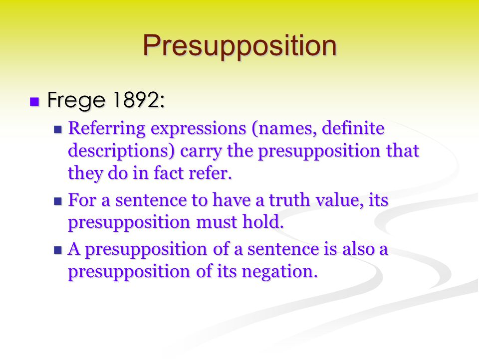 Presupposition Frege 1892: Frege 1892: Referring expressions (names, definite descriptions) carry the presupposition that they do in fact refer.
