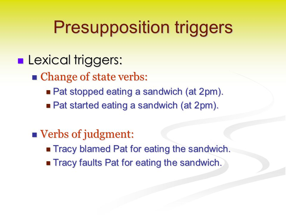 Presupposition triggers Lexical triggers: Lexical triggers: Change of state verbs: Change of state verbs: Pat stopped eating a sandwich (at 2pm). Pat