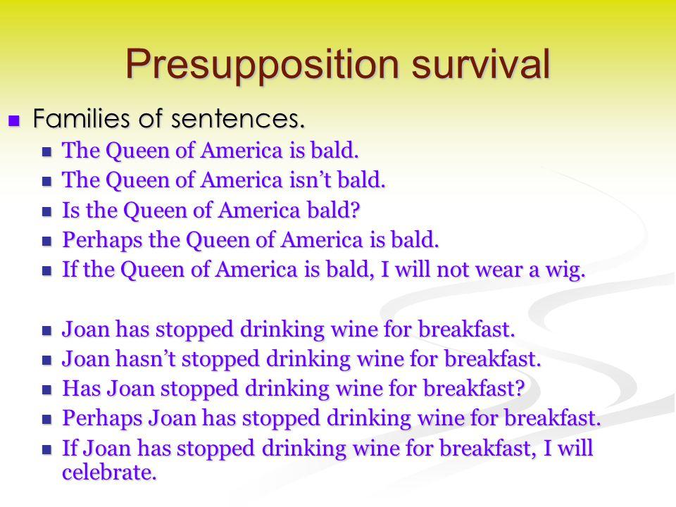 Presupposition survival Families of sentences. Families of sentences. The Queen of America is bald. The Queen of America is bald. The Queen of America