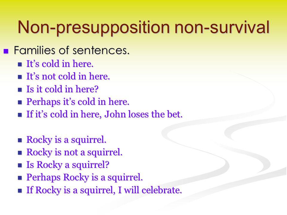 Non-presupposition non-survival Families of sentences. Families of sentences. It's cold in here. It's cold in here. It's not cold in here. It's not co