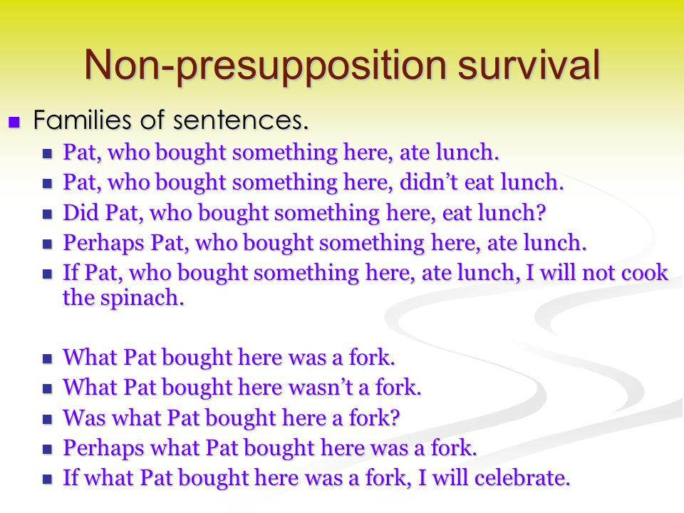 Non-presupposition survival Families of sentences. Families of sentences. Pat, who bought something here, ate lunch. Pat, who bought something here, a