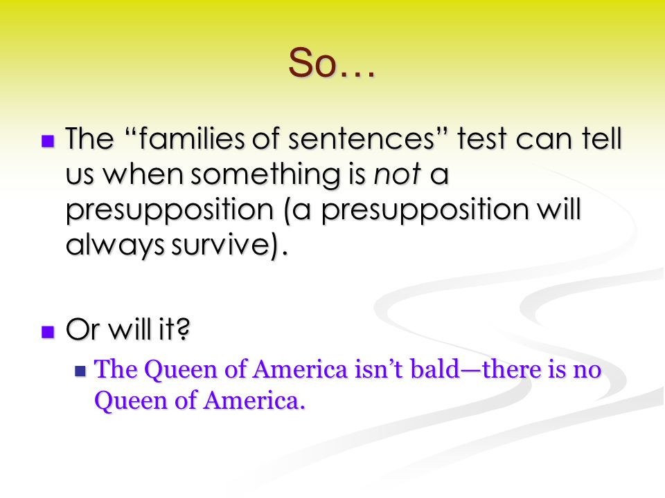 """So… The """"families of sentences"""" test can tell us when something is not a presupposition (a presupposition will always survive). The """"families of sente"""