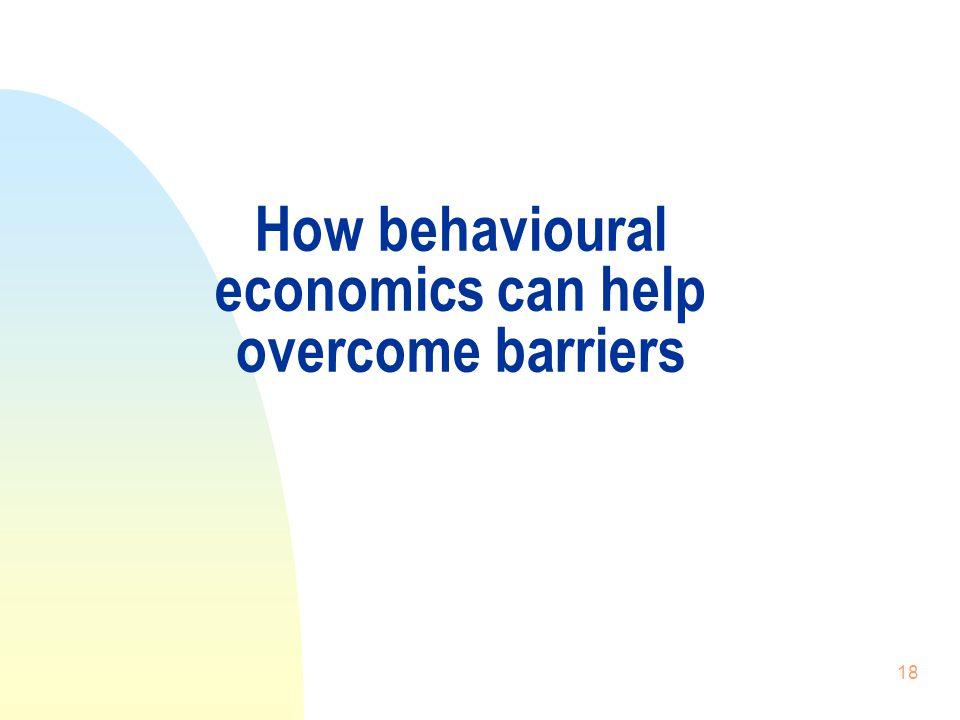 18 How behavioural economics can help overcome barriers