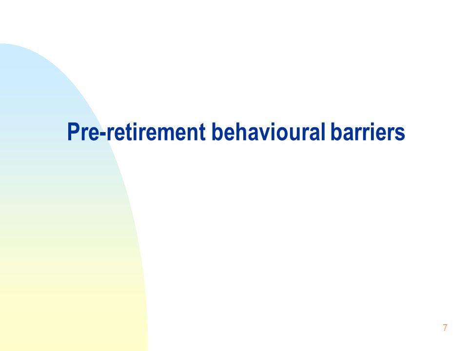 7 Pre-retirement behavioural barriers