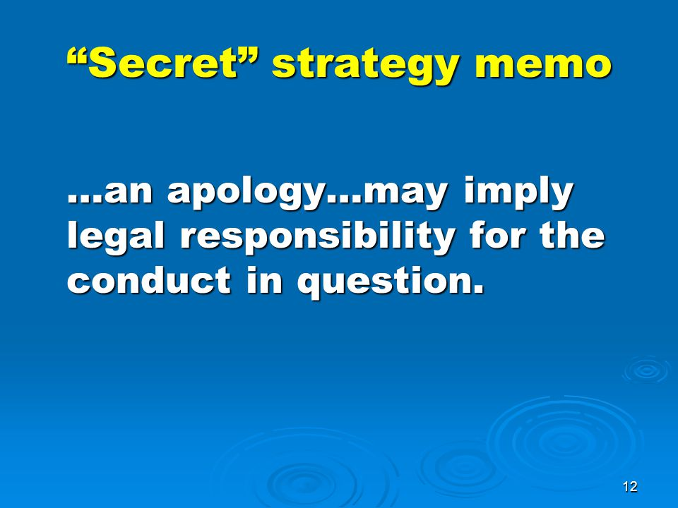 12 Secret strategy memo …an apology…may imply legal responsibility for the conduct in question.